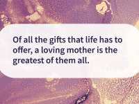 A loving mother is the greatest gift